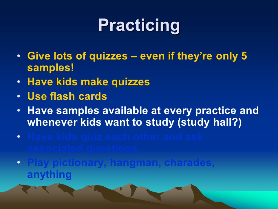 Practicing Give lots of quizzes – even if theyre only 5 samples! Have kids make quizzes Use flash cards Have samples available at every practice and w