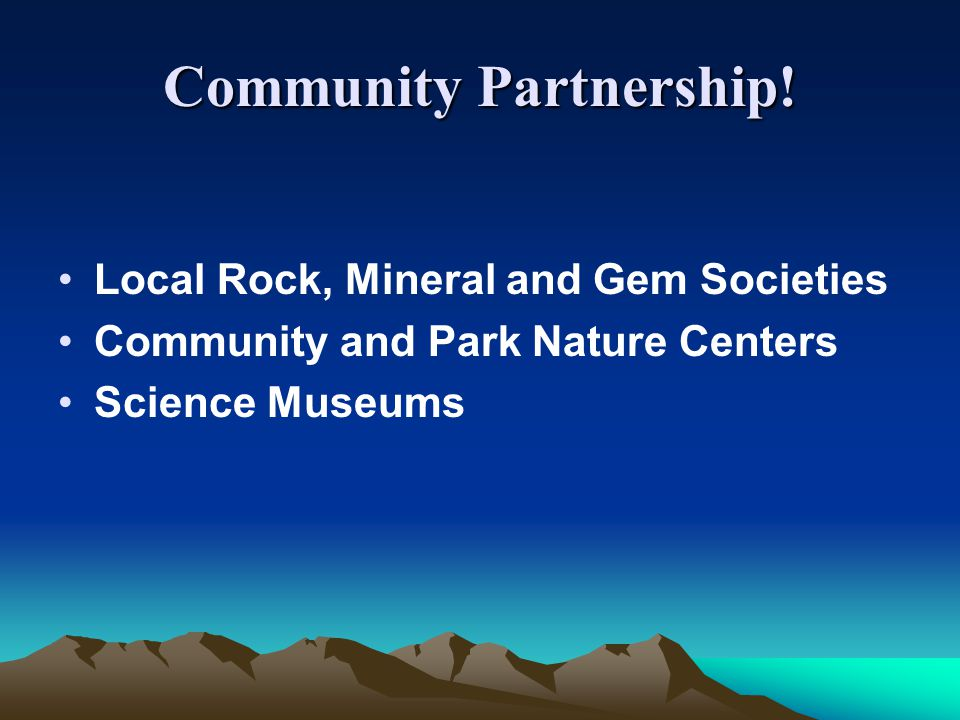 Community Partnership! Local Rock, Mineral and Gem Societies Community and Park Nature Centers Science Museums