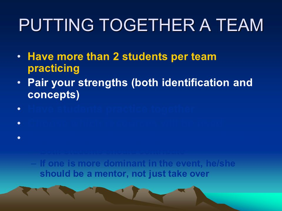 PUTTING TOGETHER A TEAM Have more than 2 students per team practicing Pair your strengths (both identification and concepts) Have students practice to