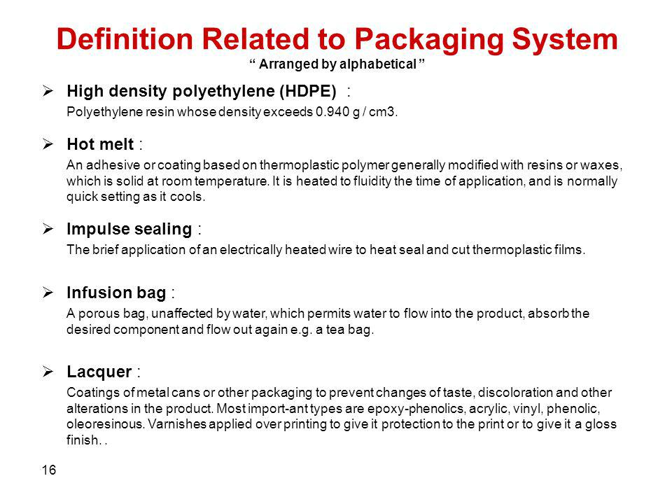 16 Definition Related to Packaging System Arranged by alphabetical High density polyethylene (HDPE) : Polyethylene resin whose density exceeds 0.940 g
