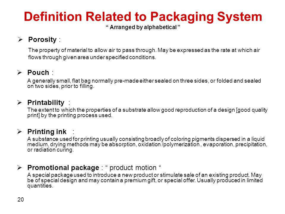 20 Definition Related to Packaging System Arranged by alphabetical Porosity : The property of material to allow air to pass through. May be expressed