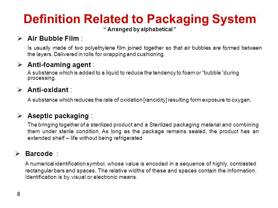 8 Definition Related to Packaging System Arranged by alphabetical Air Bubble Film : Is usually made of two polyethylene film joined together so that a
