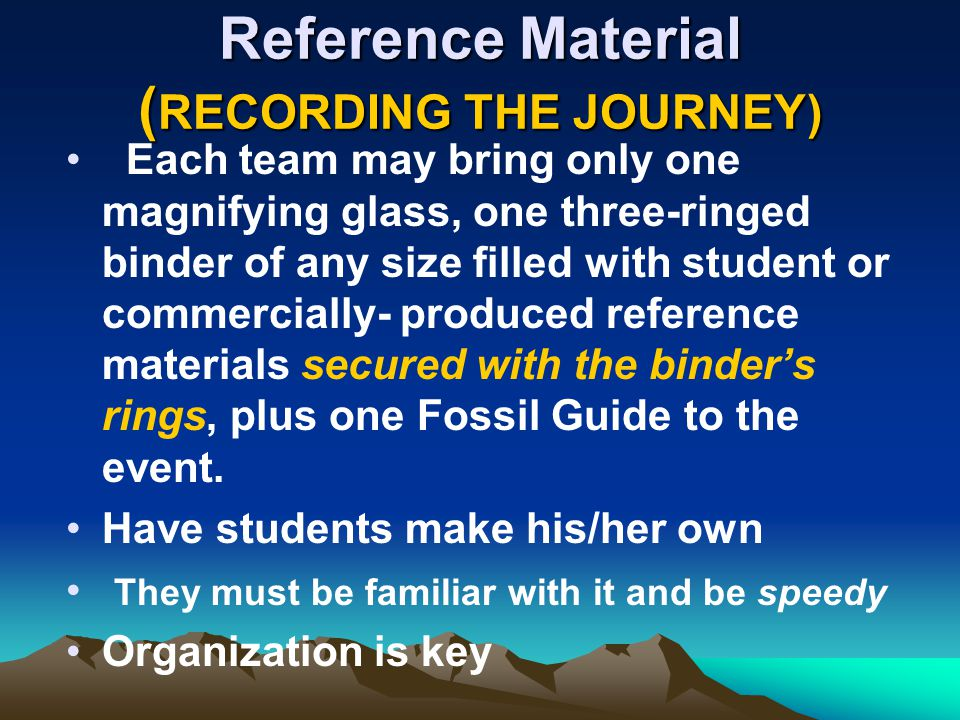 Reference Material ( RECORDING THE JOURNEY) Each team may bring only one magnifying glass, one three-ringed binder of any size filled with student or commercially- produced reference materials secured with the binders rings, plus one Fossil Guide to the event.