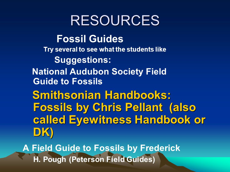 RESOURCES Fossil Guides Try several to see what the students like Suggestions: National Audubon Society Field Guide to Fossils Smithsonian Handbooks: Fossils by Chris Pellant (also called Eyewitness Handbook or DK) Smithsonian Handbooks: Fossils by Chris Pellant (also called Eyewitness Handbook or DK) A Field Guide to Fossils by Frederick H.