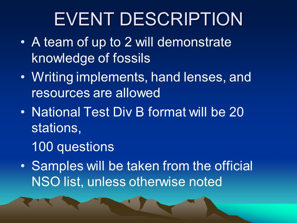EVENT DESCRIPTION A team of up to 2 will demonstrate knowledge of fossils Writing implements, hand lenses, and resources are allowed National Test Div B format will be 20 stations, 100 questions Samples will be taken from the official NSO list, unless otherwise noted