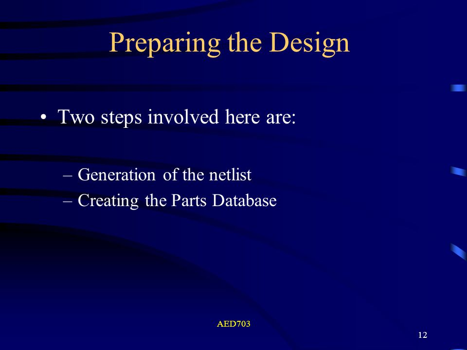 AED703 12 Preparing the Design Two steps involved here are: –Generation of the netlist –Creating the Parts Database