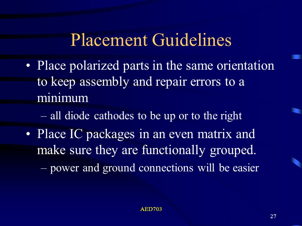 AED703 27 Placement Guidelines Place polarized parts in the same orientation to keep assembly and repair errors to a minimum –all diode cathodes to be