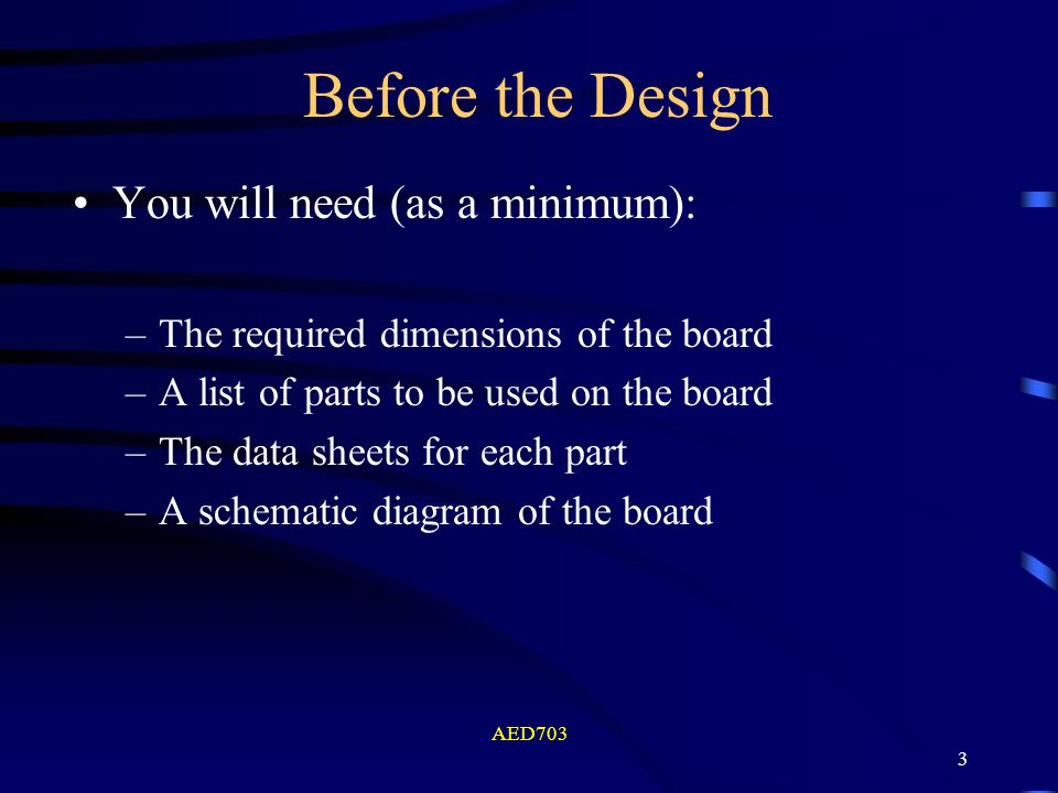 AED703 3 Before the Design You will need (as a minimum): –The required dimensions of the board –A list of parts to be used on the board –The data shee