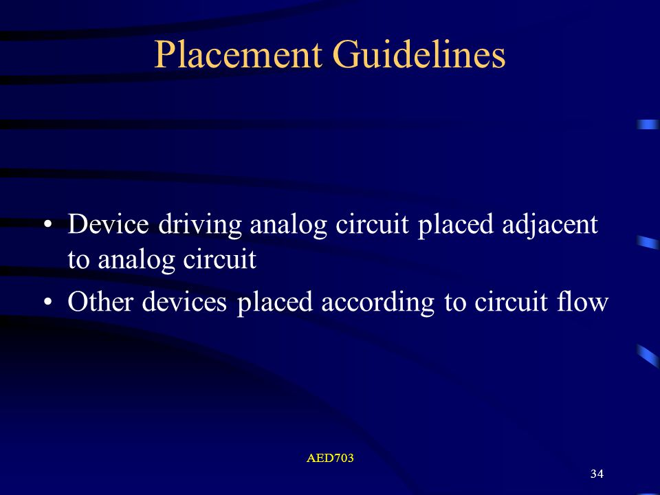 AED703 34 Device driving analog circuit placed adjacent to analog circuit Other devices placed according to circuit flow Placement Guidelines