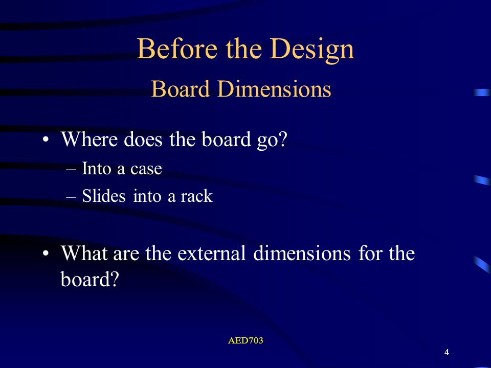 AED703 4 Board Dimensions Where does the board go? –Into a case –Slides into a rack What are the external dimensions for the board? Before the Design