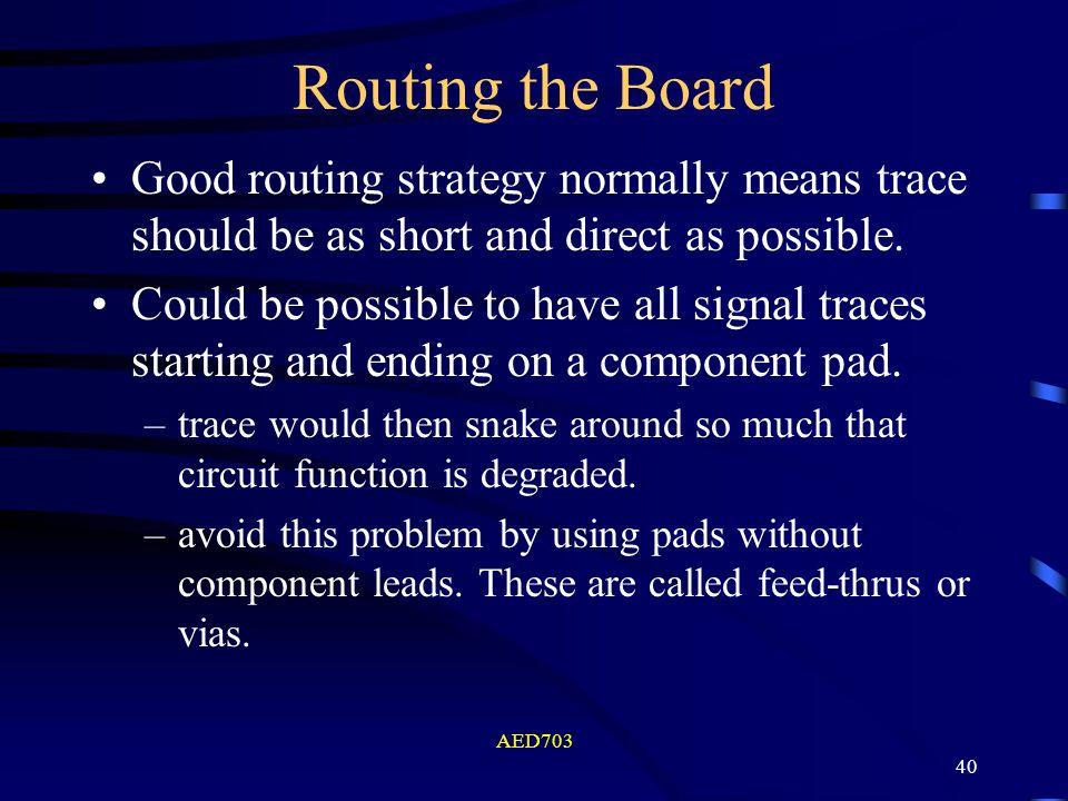 AED703 40 Routing the Board Good routing strategy normally means trace should be as short and direct as possible. Could be possible to have all signal