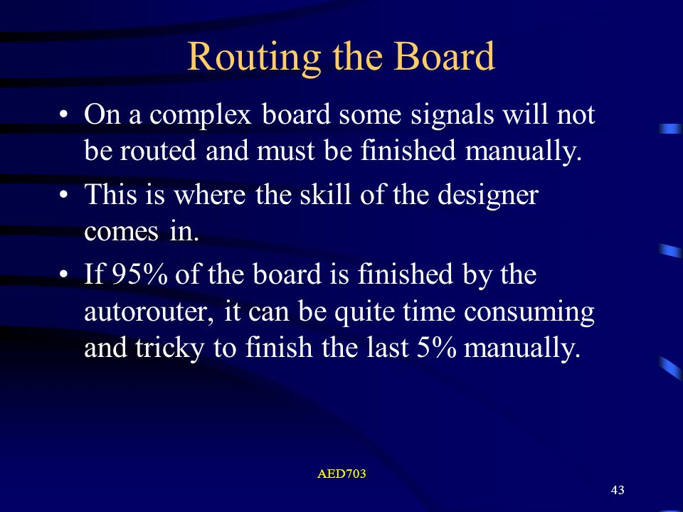 AED703 43 Routing the Board On a complex board some signals will not be routed and must be finished manually. This is where the skill of the designer