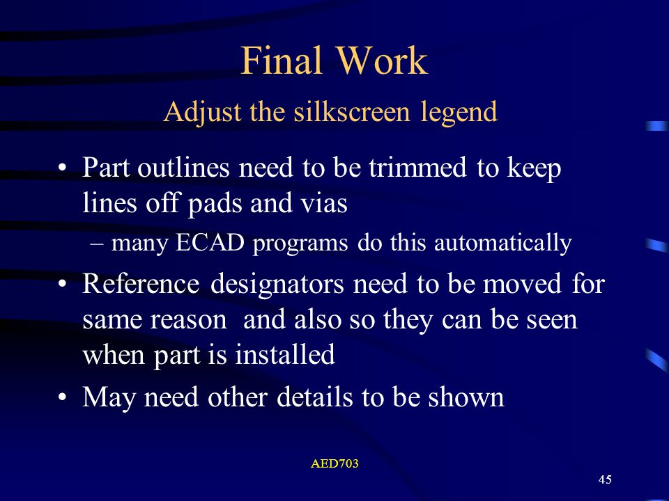 AED703 45 Final Work Part outlines need to be trimmed to keep lines off pads and vias –many ECAD programs do this automatically Reference designators