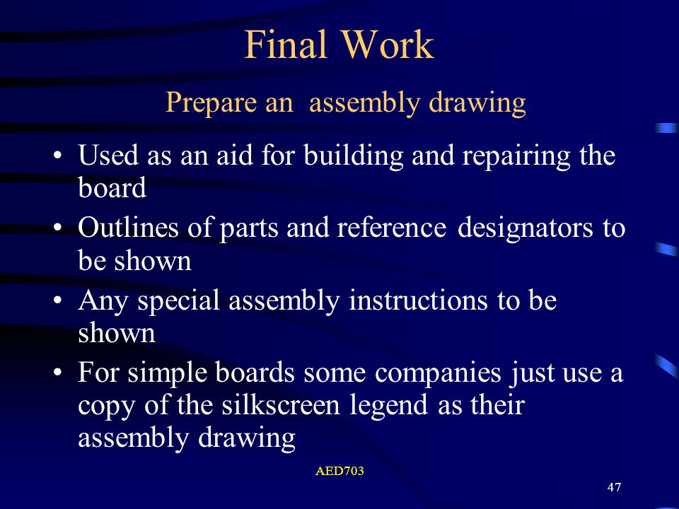 AED703 47 Final Work Used as an aid for building and repairing the board Outlines of parts and reference designators to be shown Any special assembly