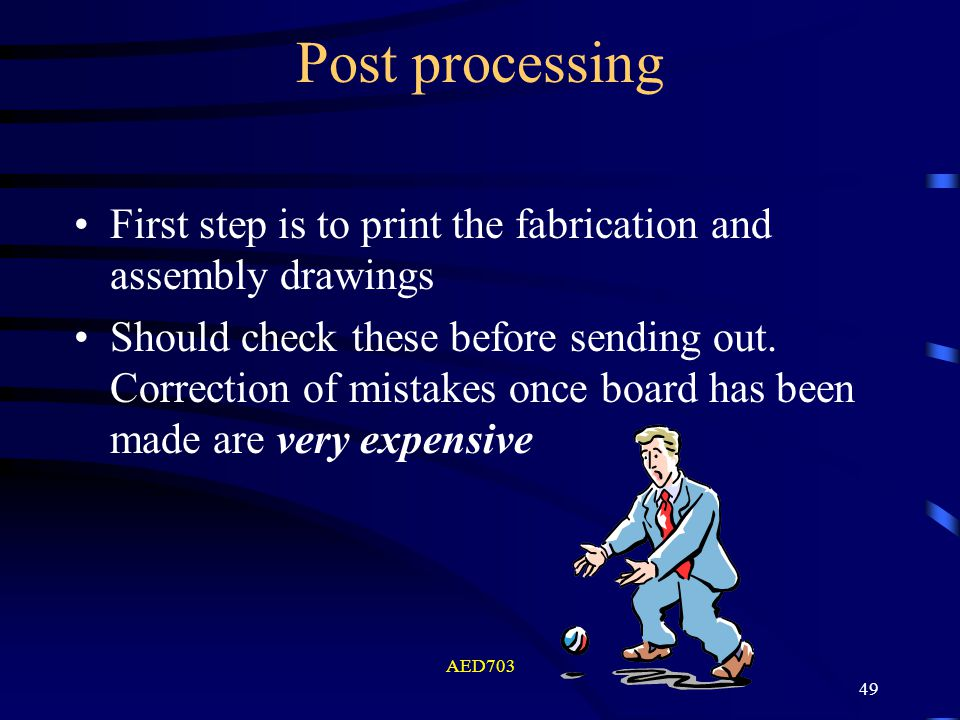 AED703 49 Post processing First step is to print the fabrication and assembly drawings Should check these before sending out. Correction of mistakes o