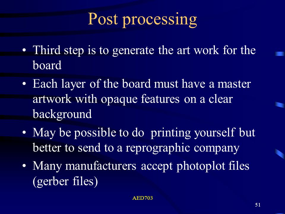 AED703 51 Post processing Third step is to generate the art work for the board Each layer of the board must have a master artwork with opaque features