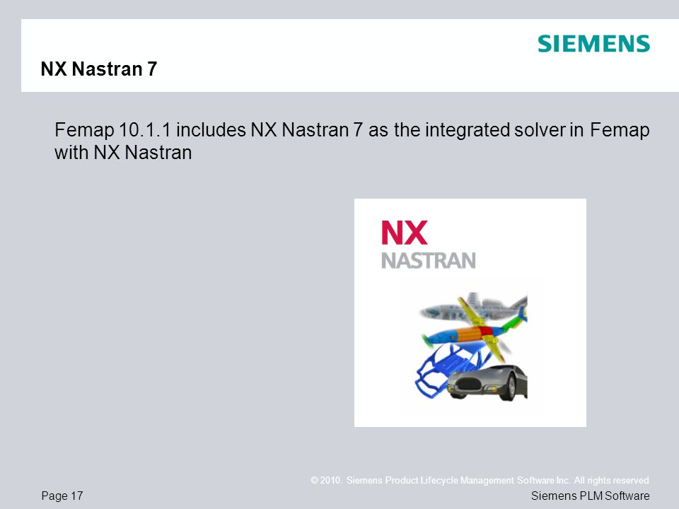 Page 17 © 2010. Siemens Product Lifecycle Management Software Inc. All rights reserved Siemens PLM Software NX Nastran 7 Femap 10.1.1 includes NX Nast