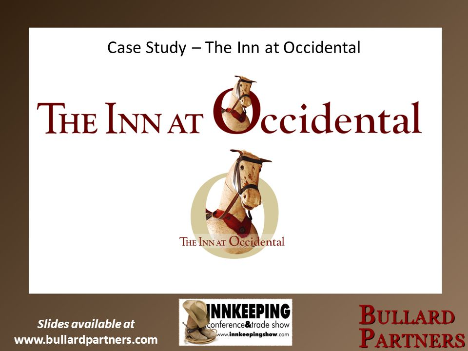 Slides available at www.bullardpartners.com Case Study – The Inn at Occidental
