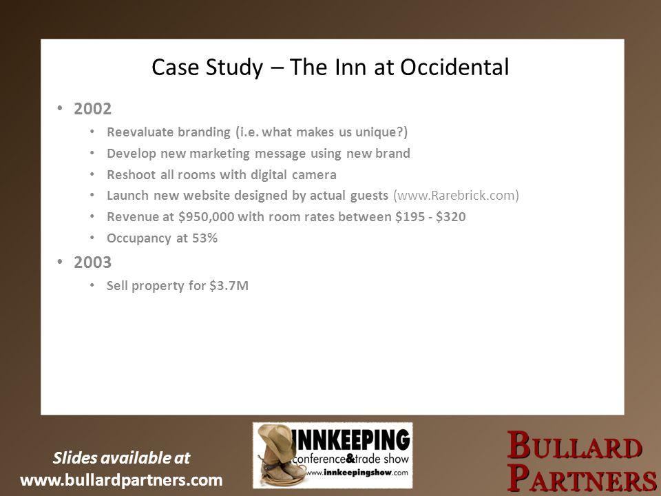 Slides available at www.bullardpartners.com Case Study – The Inn at Occidental 2002 Reevaluate branding (i.e.