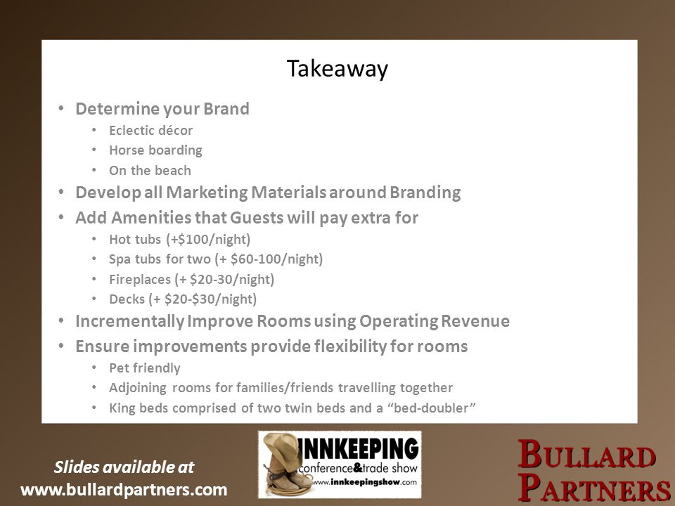 Slides available at www.bullardpartners.com Takeaway Determine your Brand Eclectic décor Horse boarding On the beach Develop all Marketing Materials a