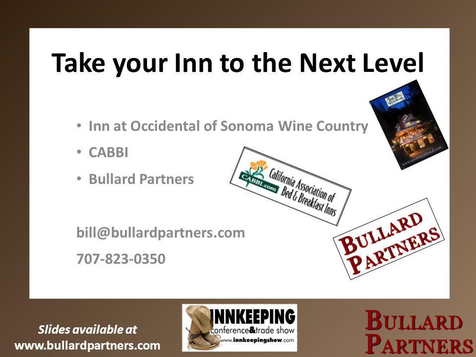 Slides available at www.bullardpartners.com Take your Inn to the Next Level Inn at Occidental of Sonoma Wine Country CABBI Bullard Partners bill@bullardpartners.com 707-823-0350