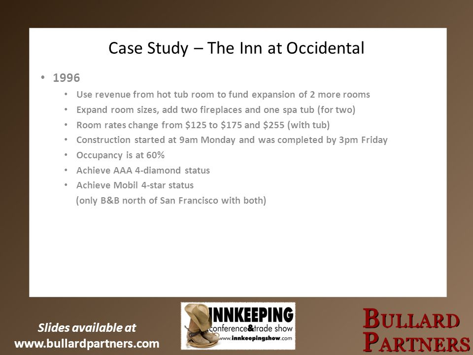 Slides available at www.bullardpartners.com Case Study – The Inn at Occidental 1996 Use revenue from hot tub room to fund expansion of 2 more rooms Ex