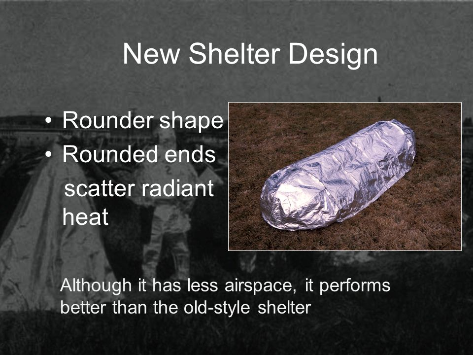New Shelter Design Rounder shape Rounded ends scatter radiant heat Although it has less airspace, it performs better than the old-style shelter