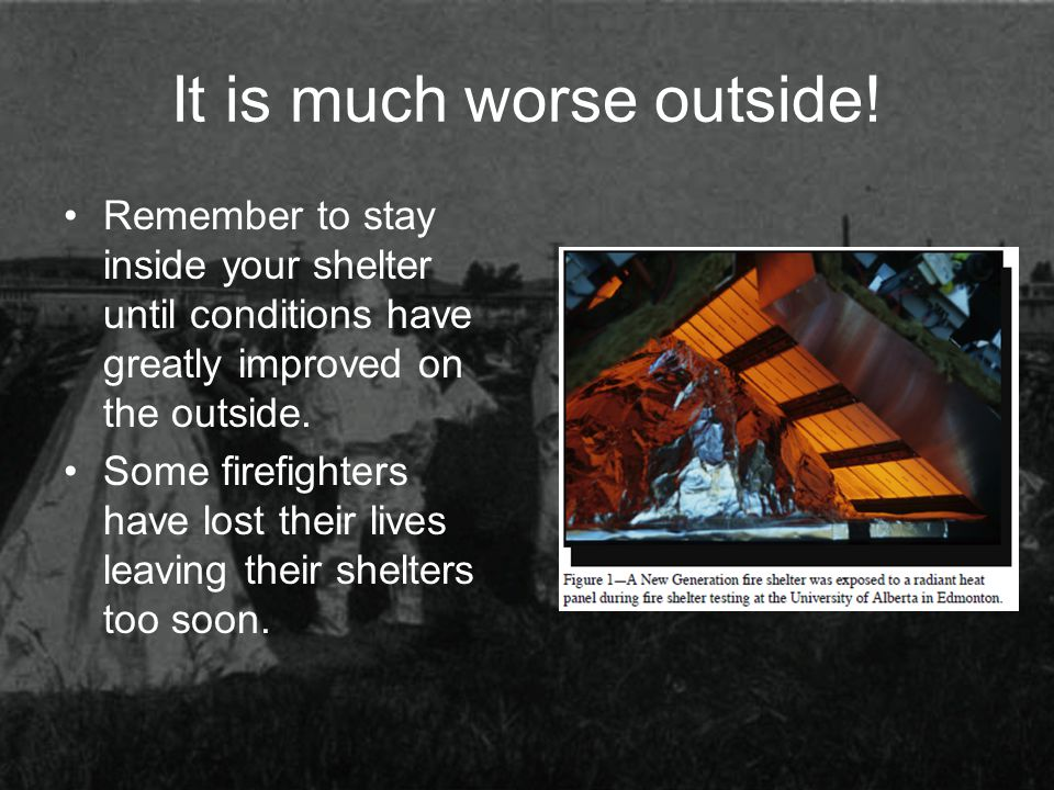 It is much worse outside! Remember to stay inside your shelter until conditions have greatly improved on the outside. Some firefighters have lost thei