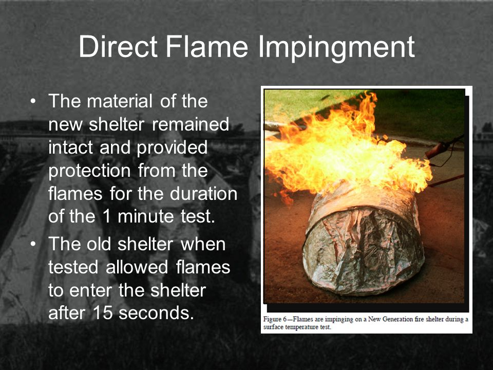 Direct Flame Impingment The material of the new shelter remained intact and provided protection from the flames for the duration of the 1 minute test.