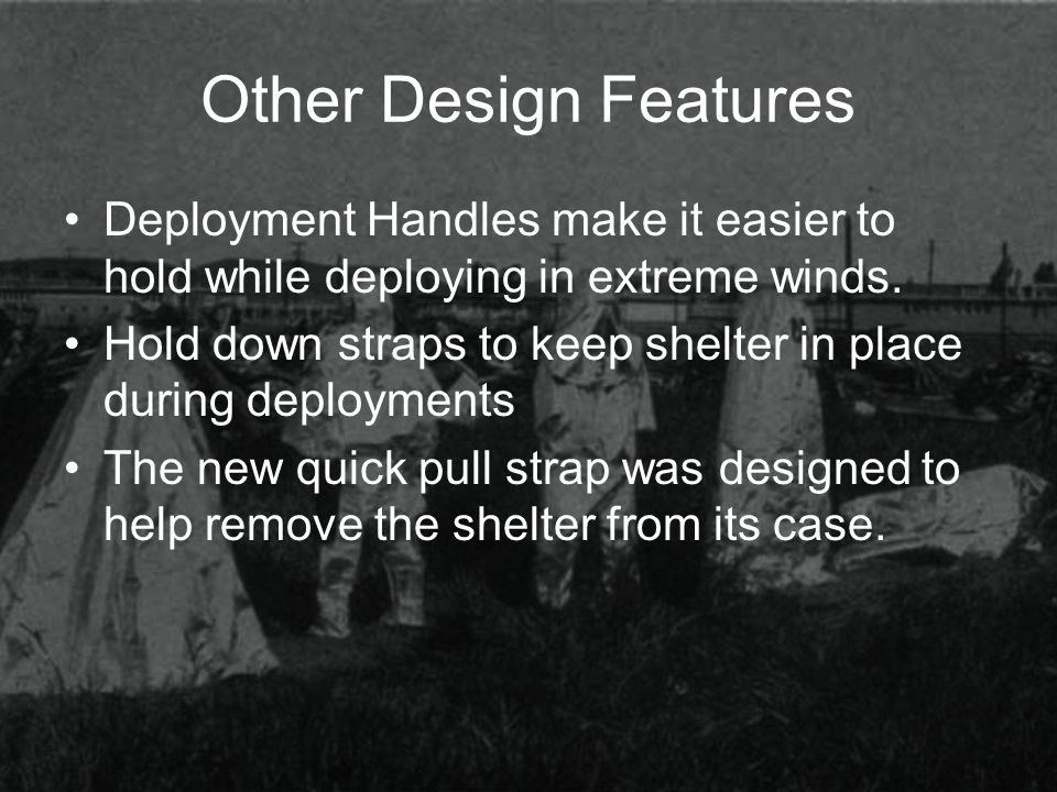 Other Design Features Deployment Handles make it easier to hold while deploying in extreme winds. Hold down straps to keep shelter in place during dep
