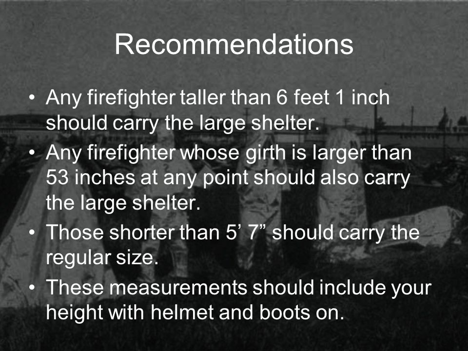 Recommendations Any firefighter taller than 6 feet 1 inch should carry the large shelter. Any firefighter whose girth is larger than 53 inches at any