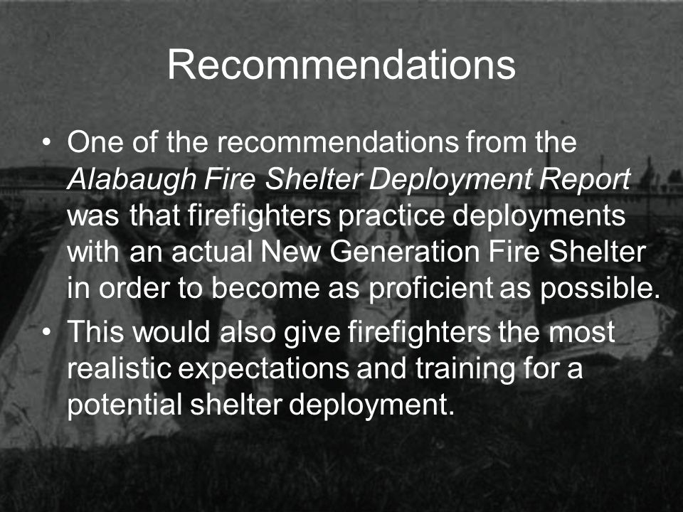 Recommendations One of the recommendations from the Alabaugh Fire Shelter Deployment Report was that firefighters practice deployments with an actual New Generation Fire Shelter in order to become as proficient as possible.