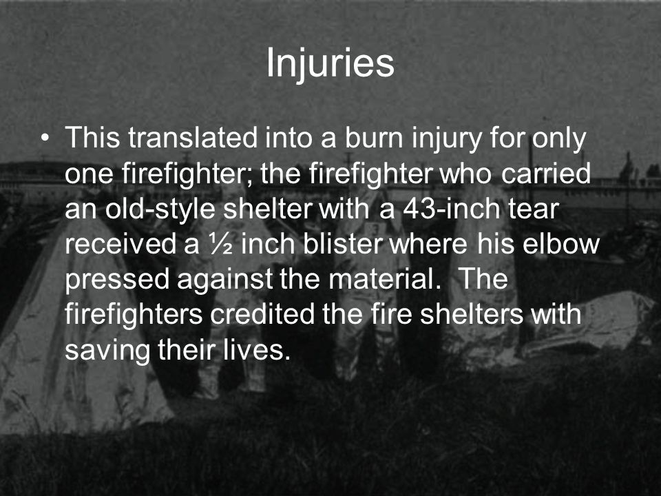 Injuries This translated into a burn injury for only one firefighter; the firefighter who carried an old-style shelter with a 43-inch tear received a