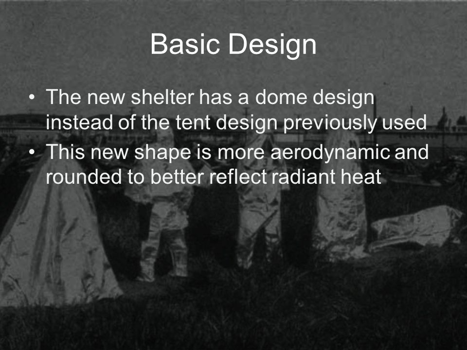 Basic Design The new shelter has a dome design instead of the tent design previously used This new shape is more aerodynamic and rounded to better reflect radiant heat