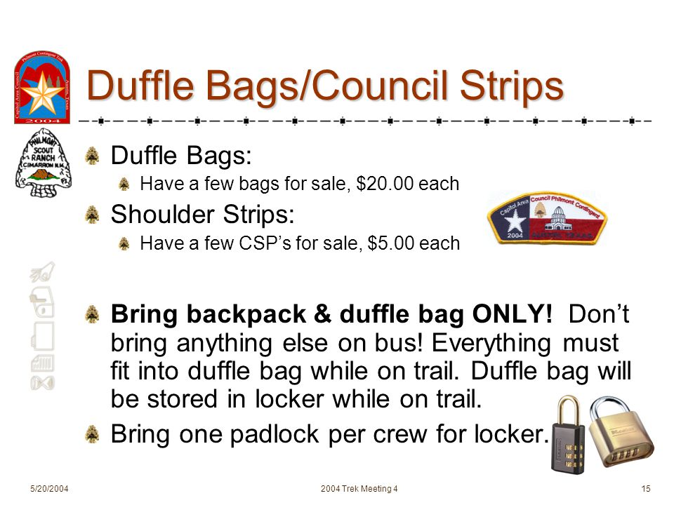 620-B 5/20/20042004 Trek Meeting 415 Duffle Bags/Council Strips Duffle Bags: Have a few bags for sale, $20.00 each Shoulder Strips: Have a few CSPs for sale, $5.00 each Bring backpack & duffle bag ONLY.