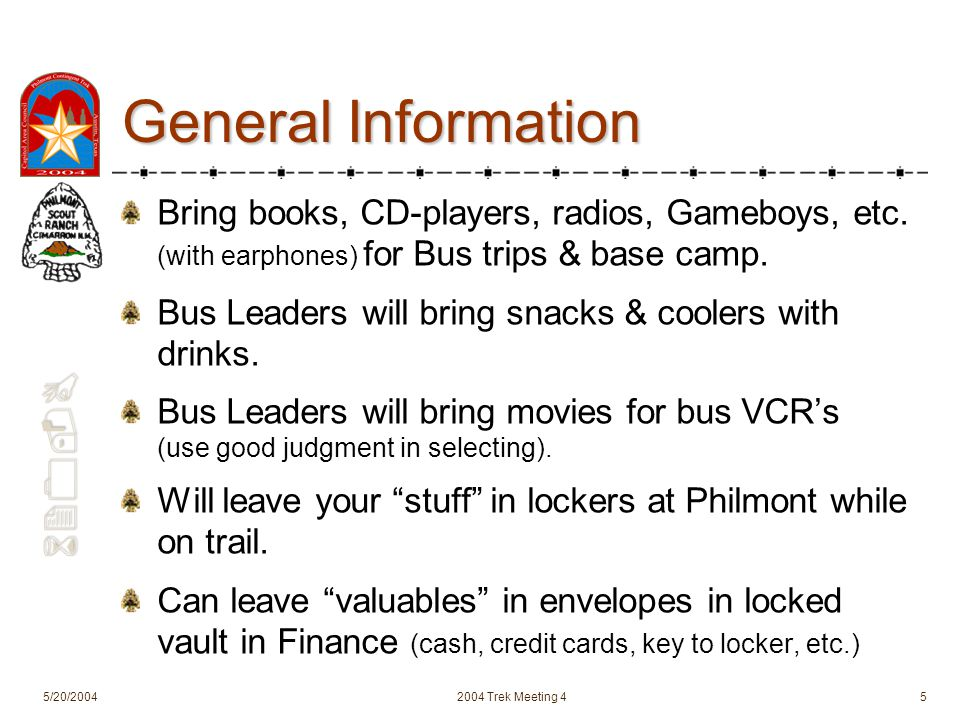 620-B 5/20/20042004 Trek Meeting 45 General Information Bring books, CD-players, radios, Gameboys, etc. (with earphones) for Bus trips & base camp. Bu