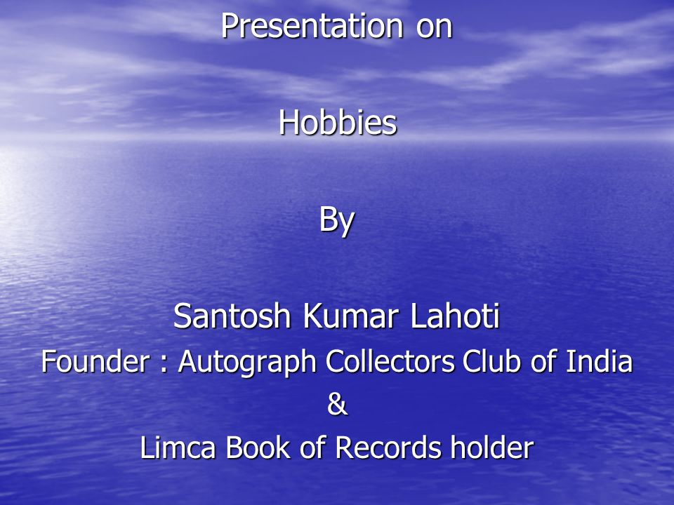 Presentation on Hobbies By Santosh Kumar Lahoti Founder : Autograph Collectors Club of India & Limca Book of Records holder