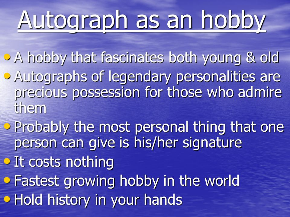 Why collect autographs Why collect autographs It is a hobby of great educational values, gives mental relief It is a hobby of great educational values, gives mental relief It broadens mind and teaches the collector history of ones own country It broadens mind and teaches the collector history of ones own country The hobby not only brings the collector in contact with great personalities but also enlarges ones circle of friends having common interest The hobby not only brings the collector in contact with great personalities but also enlarges ones circle of friends having common interest