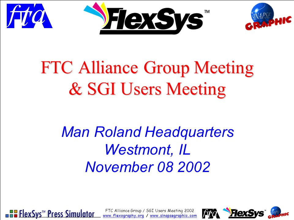 FTC Alliance Group / SGI Users Meeting 2002 www.flexography.orgwww.flexography.org / www.sinapsegraphic.comwww.sinapsegraphic.com Summary Of Benefits Of FTC Alliance Membership In 2003 Two alliance group members meetings per year Quarterly updates & newsletters Regular updates of multimedia materials and links