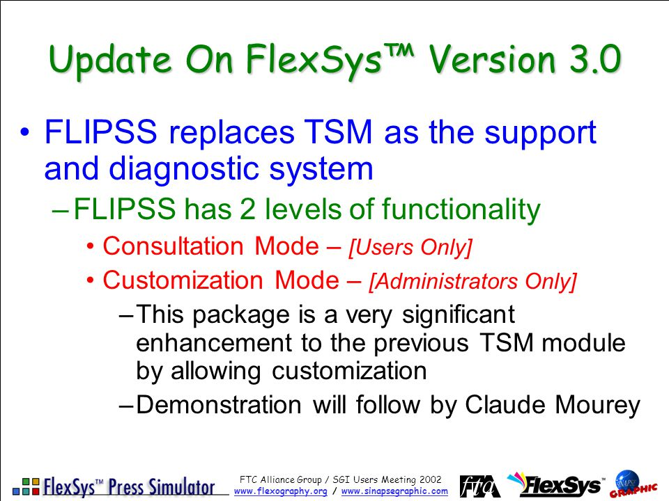 FTC Alliance Group / SGI Users Meeting 2002 www.flexography.orgwww.flexography.org / www.sinapsegraphic.comwww.sinapsegraphic.com Update On FlexSys Version 3.0 FLIPSS replaces TSM as the support and diagnostic system –FLIPSS has 2 levels of functionality Consultation Mode – [Users Only] Customization Mode – [Administrators Only] –This package is a very significant enhancement to the previous TSM module by allowing customization –Demonstration will follow by Claude Mourey