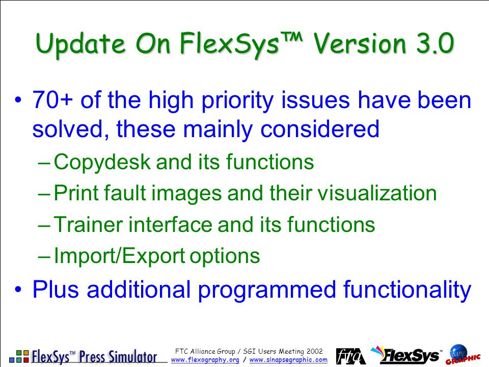 FTC Alliance Group / SGI Users Meeting 2002 www.flexography.orgwww.flexography.org / www.sinapsegraphic.comwww.sinapsegraphic.com Update On FlexSys Version 3.0 70+ of the high priority issues have been solved, these mainly considered –Copydesk and its functions –Print fault images and their visualization –Trainer interface and its functions –Import/Export options Plus additional programmed functionality