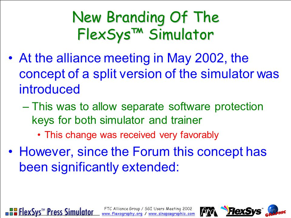 FTC Alliance Group / SGI Users Meeting 2002 www.flexography.orgwww.flexography.org / www.sinapsegraphic.comwww.sinapsegraphic.com New Branding Of The FlexSys Simulator At the alliance meeting in May 2002, the concept of a split version of the simulator was introduced –This was to allow separate software protection keys for both simulator and trainer This change was received very favorably However, since the Forum this concept has been significantly extended: