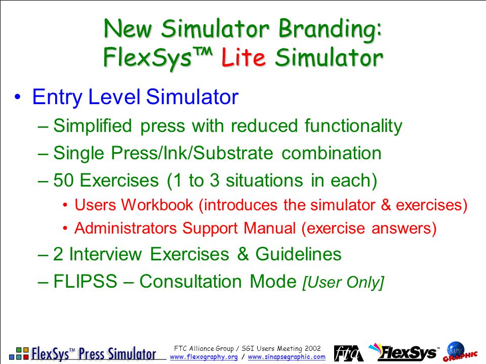 FTC Alliance Group / SGI Users Meeting 2002 www.flexography.orgwww.flexography.org / www.sinapsegraphic.comwww.sinapsegraphic.com New Simulator Branding: FlexSys Lite Simulator Entry Level Simulator –Simplified press with reduced functionality –Single Press/Ink/Substrate combination –50 Exercises (1 to 3 situations in each) Users Workbook (introduces the simulator & exercises) Administrators Support Manual (exercise answers) –2 Interview Exercises & Guidelines –FLIPSS – Consultation Mode [User Only]