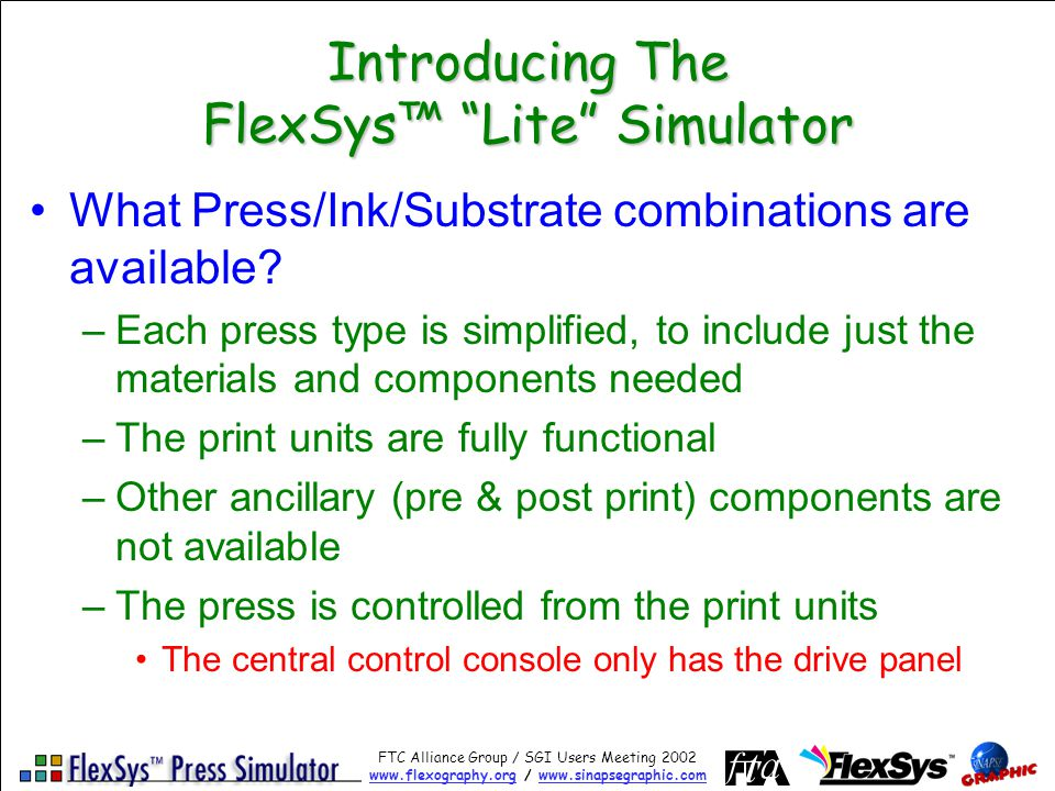 FTC Alliance Group / SGI Users Meeting 2002 www.flexography.orgwww.flexography.org / www.sinapsegraphic.comwww.sinapsegraphic.com Introducing The FlexSys Lite Simulator What Press/Ink/Substrate combinations are available.