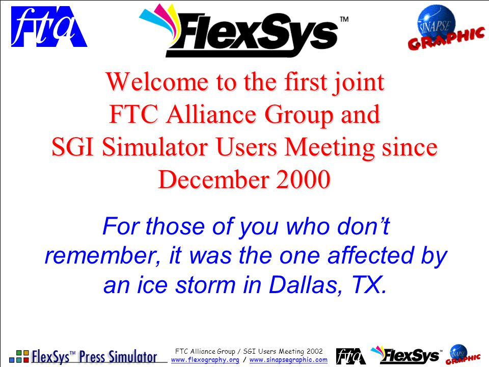 FTC Alliance Group / SGI Users Meeting 2002 www.flexography.orgwww.flexography.org / www.sinapsegraphic.comwww.sinapsegraphic.com Welcome to the first joint FTC Alliance Group and SGI Simulator Users Meeting since December 2000 For those of you who dont remember, it was the one affected by an ice storm in Dallas, TX.