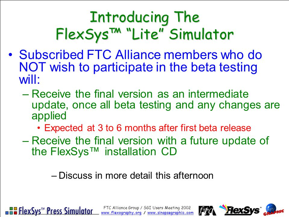 FTC Alliance Group / SGI Users Meeting 2002 www.flexography.orgwww.flexography.org / www.sinapsegraphic.comwww.sinapsegraphic.com Introducing The FlexSys Lite Simulator Subscribed FTC Alliance members who do NOT wish to participate in the beta testing will: –Receive the final version as an intermediate update, once all beta testing and any changes are applied Expected at 3 to 6 months after first beta release –Receive the final version with a future update of the FlexSys installation CD –Discuss in more detail this afternoon