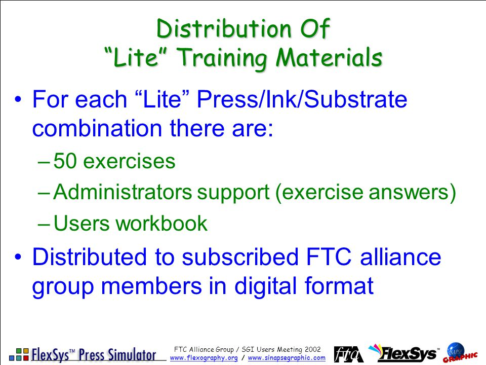FTC Alliance Group / SGI Users Meeting 2002 www.flexography.orgwww.flexography.org / www.sinapsegraphic.comwww.sinapsegraphic.com Distribution Of Lite Training Materials For each Lite Press/Ink/Substrate combination there are: –50 exercises –Administrators support (exercise answers) –Users workbook Distributed to subscribed FTC alliance group members in digital format