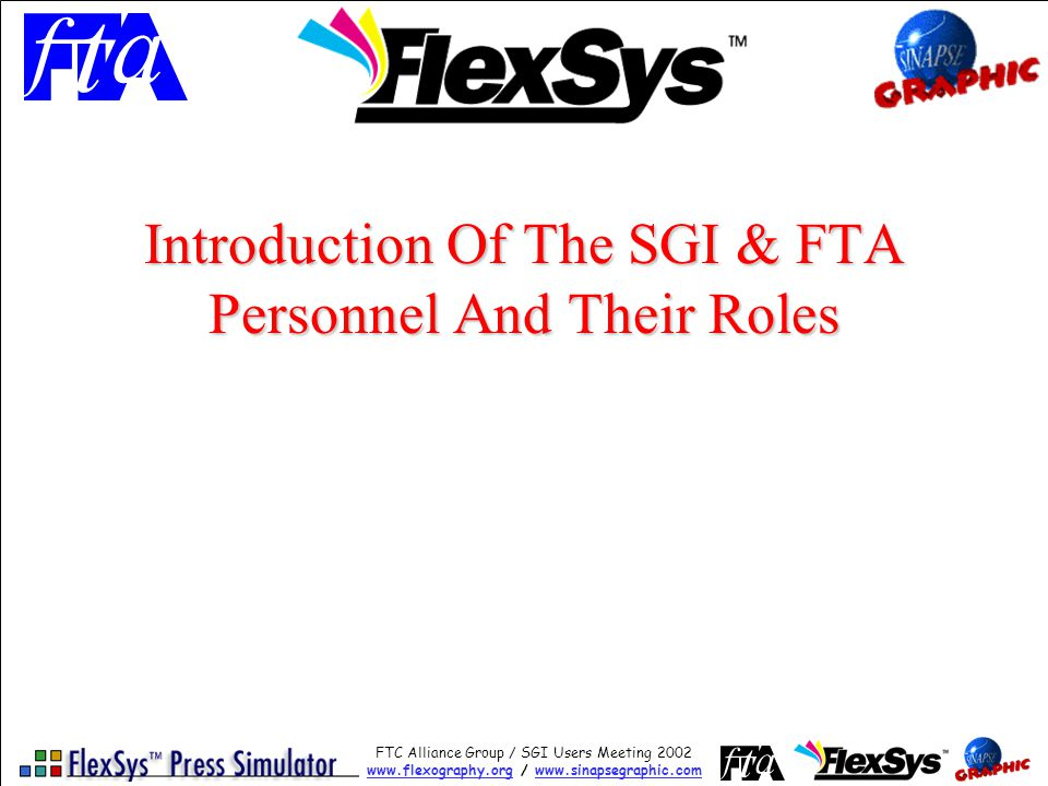 FTC Alliance Group / SGI Users Meeting 2002 www.flexography.orgwww.flexography.org / www.sinapsegraphic.comwww.sinapsegraphic.com Introducing The FlexSys Lite Simulator Subscribed FTC Alliance members who wish to participate in the beta testing will: –Benefit from access to their relevant beta combination as soon as it is available –Provide feedback and direct input to improve the combination where necessary –Receive intermediate updates if significant changes are applied –Receive the final version with a future update of the FlexSys installation CD