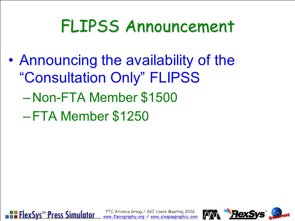 FTC Alliance Group / SGI Users Meeting 2002 www.flexography.orgwww.flexography.org / www.sinapsegraphic.comwww.sinapsegraphic.com FLIPSS Announcement Announcing the availability of the Consultation Only FLIPSS –Non-FTA Member $1500 –FTA Member $1250