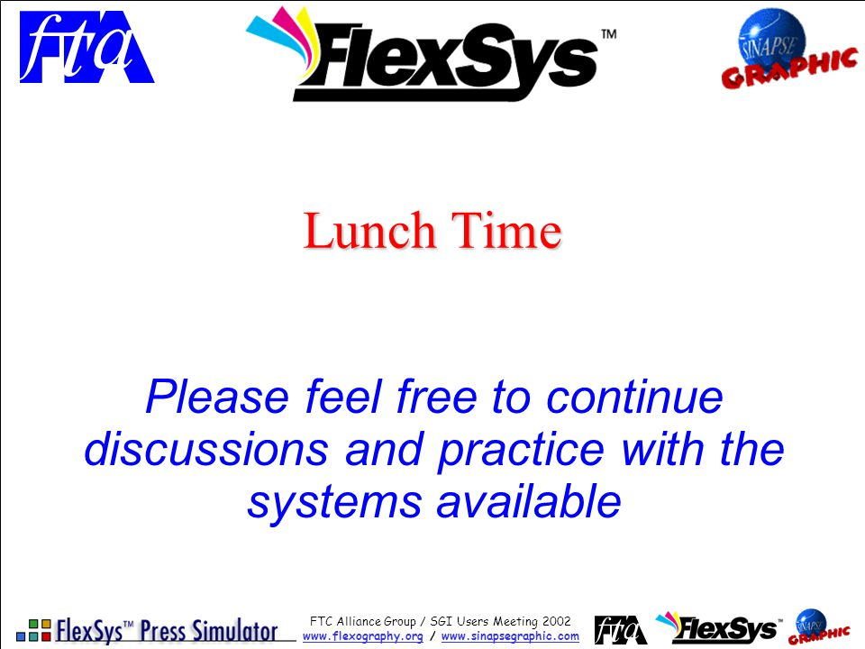 FTC Alliance Group / SGI Users Meeting 2002 www.flexography.orgwww.flexography.org / www.sinapsegraphic.comwww.sinapsegraphic.com Lunch Time Please feel free to continue discussions and practice with the systems available